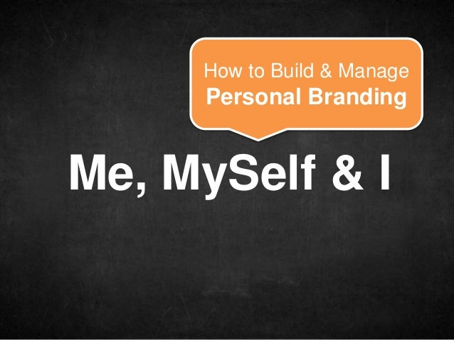 How to Build & Manage     Personal BrandingMe, MySelf & I
