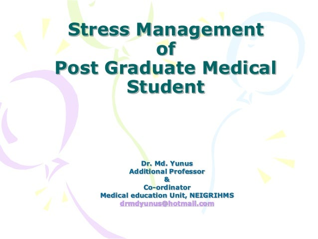 Stress Management of Post Graduate Medical Student Dr. Md. Yunus Additional Professor & Co-ordinator Medical education Uni...
