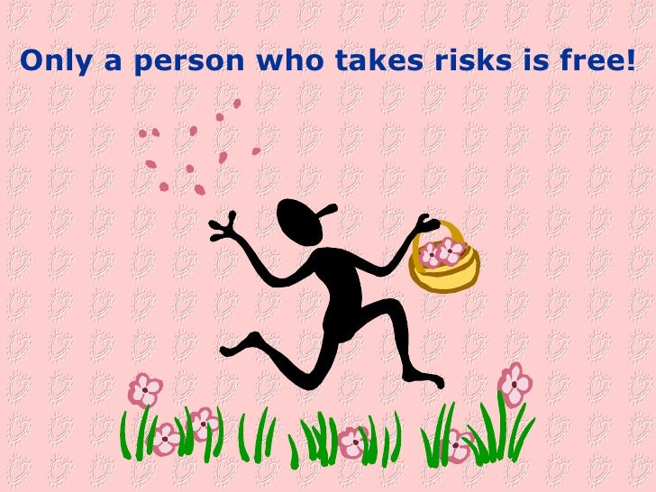 Only a person who takes risks is free!