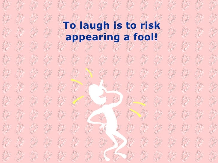 To laugh is to risk appearing a fool!
