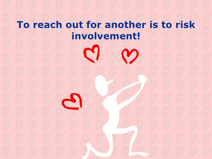 To reach out for another is to risk involvement!