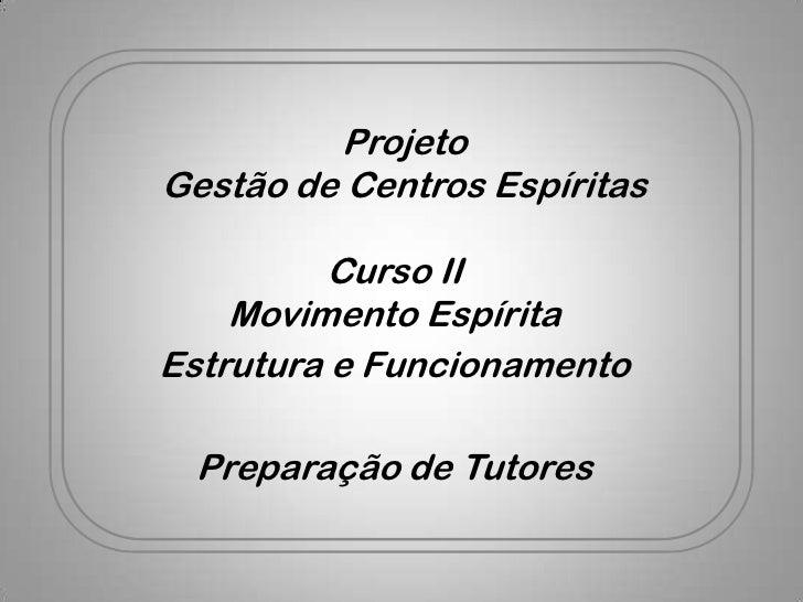 ProjetoGestão de Centros Espíritas          Curso II    Movimento EspíritaEstrutura e Funcionamento Preparação de Tutores
