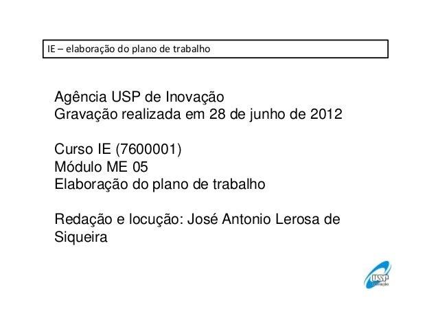 IE – elaboração do plano de trabalho  Agência USP de Inovação Gravação realizada em 28 de junho de 2012 Curso IE (7600001)...