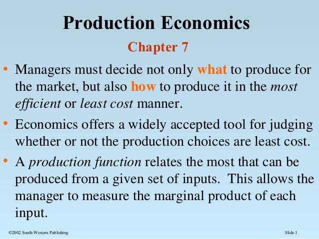Slide 1©2002 South-Western Publishing Production Economics Chapter 7 • Managers must decide not only what to produce for t...