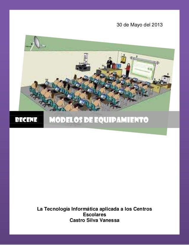 30 de Mayo del 2013La Tecnología Informática aplicada a los CentrosEscolaresCastro Silva VanessaBECENE MODELOS DE EQUIPAMI...