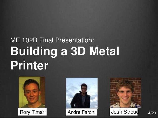 Andre FaroniRory Timar Josh Stroud ME 102B Final Presentation: Building a 3D Metal Printer 4/29