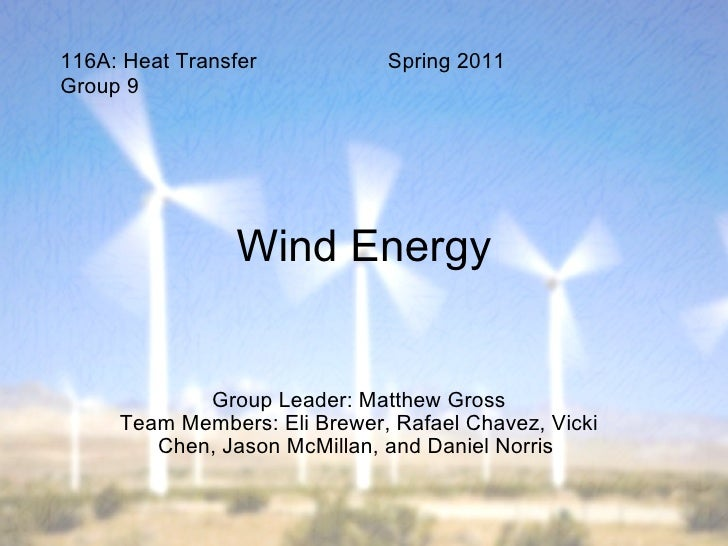 Wind Energy Group Leader: Matthew Gross Team Members: Eli Brewer, Rafael Chavez, Vicki Chen, Jason McMillan, and Daniel No...