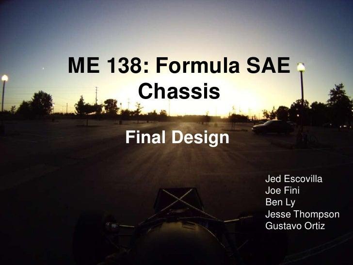 ME 138: Formula SAE Chassis<br />Final Design<br />Jed Escovilla<br />Joe Fini<br />Ben Ly<br />Jesse Thompson<br />Gustav...