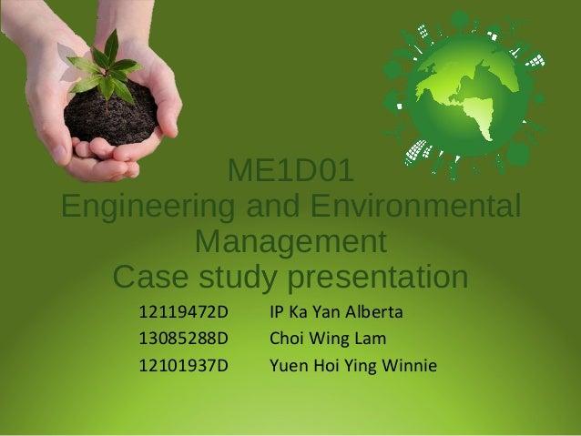 ME1D01 Engineering and Environmental Management Case study presentation 12119472D IP Ka Yan Alberta 13085288D Choi Wing La...