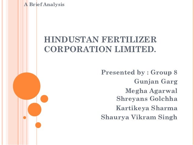 A Brief Analysis       HINDUSTAN FERTILIZER       CORPORATION LIMITED.                   Presented by : Group 8           ...