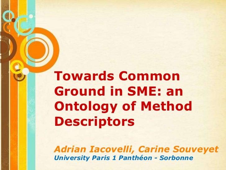 Towards Common Ground in SME: an Ontology of Method Descriptors<br />Adrian Iacovelli, CarineSouveyet<br />University Pari...