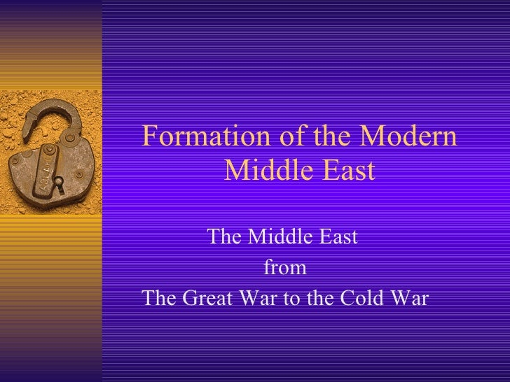 Formation of the Modern Middle East The Middle East  from The Great War to the Cold War