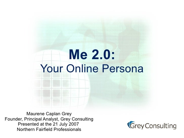 Me 2.0: Your Online Persona Maurene Caplan Grey Founder, Principal Analyst, Grey Consulting Presented at the 21 July 2009 ...