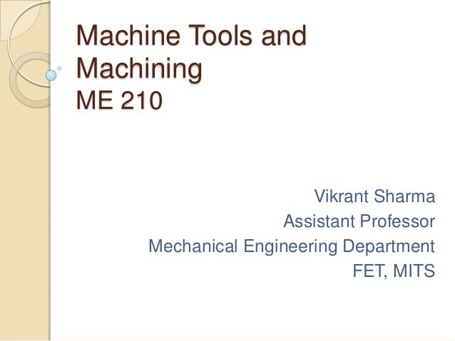 Machine Tools and Machining ME 210  Vikrant Sharma Assistant Professor Mechanical Engineering Department FET, MITS