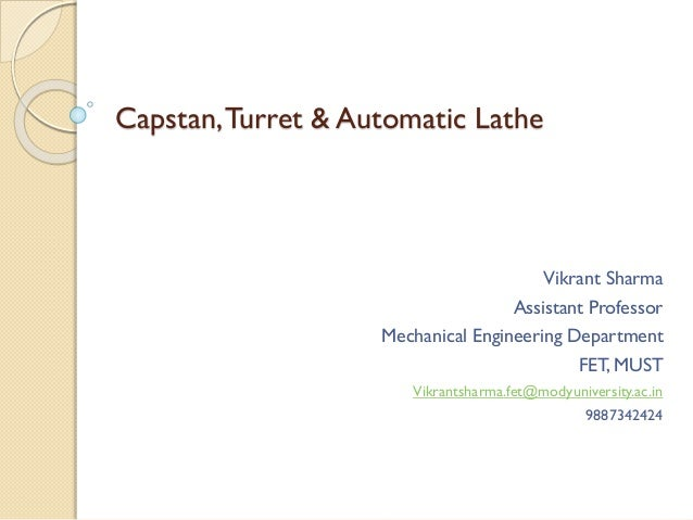 Capstan,Turret & Automatic Lathe Vikrant Sharma Assistant Professor Mechanical Engineering Department FET, MUST Vikrantsha...