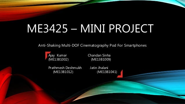 ME3425 – MINI PROJECT Anti-Shaking Multi-DOF Cinematography Pod For Smartphones Ajay Kumar Chandan Sinha (ME13B1002) (ME13...