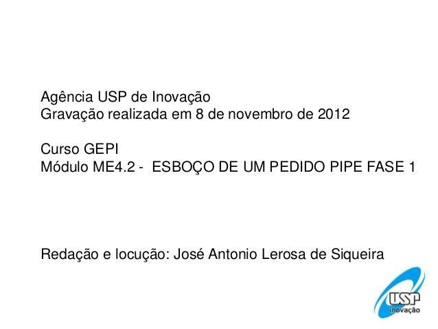 Agência USP de InovaçãoGravação realizada em 8 de novembro de 2012Curso GEPIMódulo ME4.2 - ESBOÇO DE UM PEDIDO PIPE FASE 1...