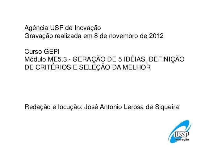 Agência USP de InovaçãoGravação realizada em 8 de novembro de 2012Curso GEPIMódulo ME5.3 - GERAÇÃO DE 5 IDÉIAS, DEFINIÇÃOD...