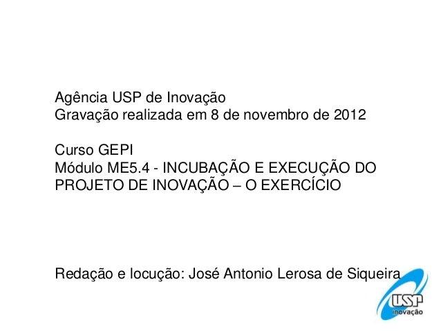 Agência USP de InovaçãoGravação realizada em 8 de novembro de 2012Curso GEPIMódulo ME5.4 - INCUBAÇÃO E EXECUÇÃO DOPROJETO ...