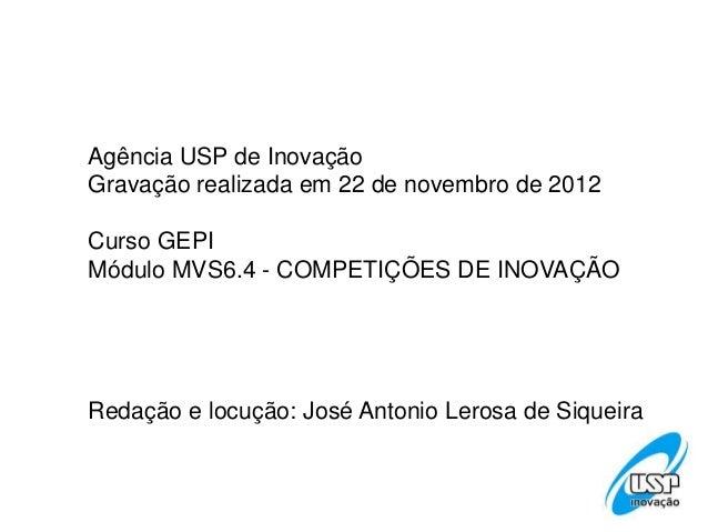 Agência USP de InovaçãoGravação realizada em 22 de novembro de 2012Curso GEPIMódulo MVS6.4 - COMPETIÇÕES DE INOVAÇÃORedaçã...