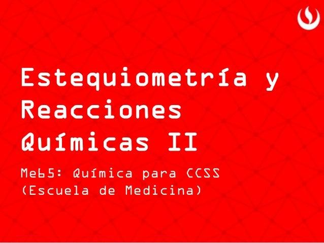 Estequiometría y Reacciones Químicas II  Me65: Química para CCSS (Escuela de Medicina)