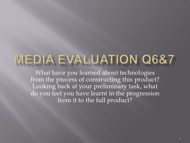 Media Evaluation Q6&7<br />What have you learned about technologies from the process of constructing this product? Looking...