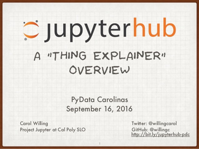 """A """"THING EXPLAINER"""" OVERVIEW Twitter: @willingcarol GitHub: @willingc 1 Carol Willing Project Jupyter at Cal Poly SLO PyDa..."""