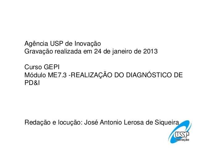 Agência USP de InovaçãoGravação realizada em 24 de janeiro de 2013Curso GEPIMódulo ME7.3 -REALIZAÇÃO DO DIAGNÓSTICO DEPD&I...