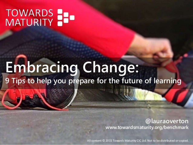 Embracing Change: 9 Tips to help you prepare for the future of learning All content © 2015 Towards Maturity CIC Ltd. Not t...