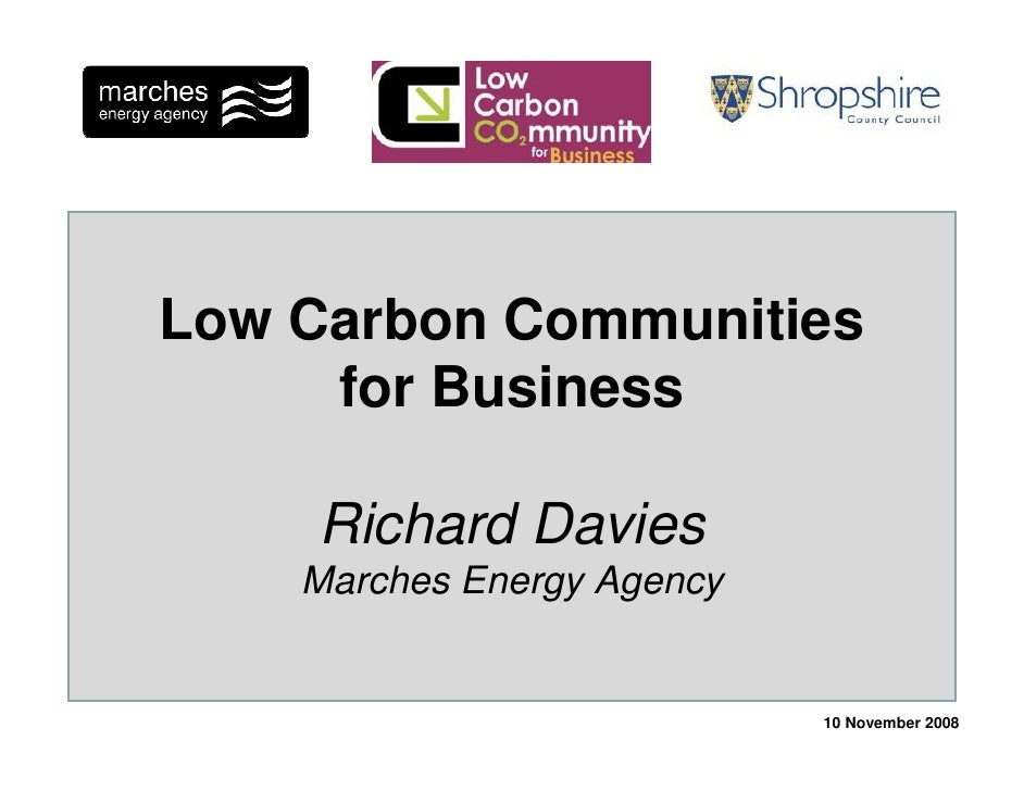 Low Carbon Communities      for Business      Richard Davies     Marches Energy Agency                               10 No...
