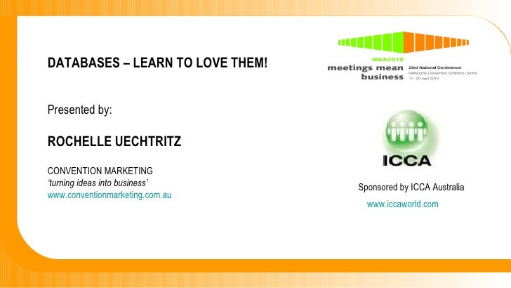 DATABASES – LEARN TO LOVE THEM! Presented by: ROCHELLE UECHTRITZ CONVENTION MARKETING  ' turning ideas into business' www....