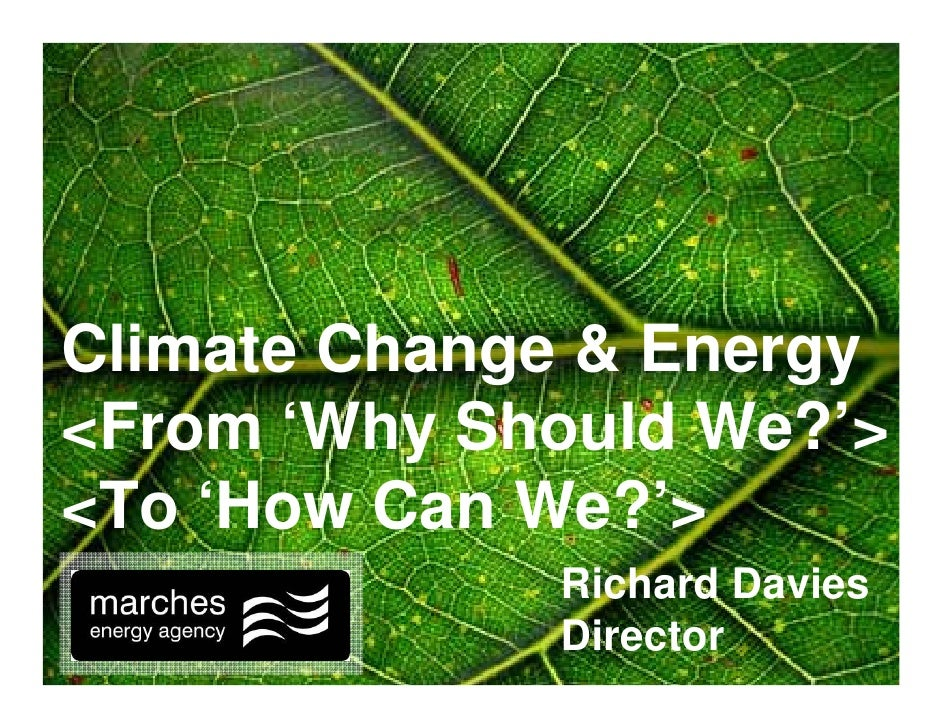 Climate Change & Energy <From 'Why Should We?'> <To 'How Can We?'>              Richard Davies              Director