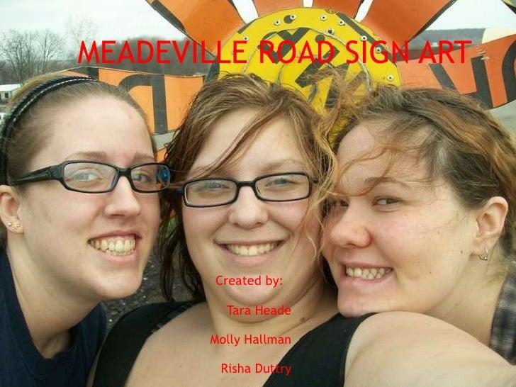 MEADEVILLE ROAD SIGN ART Created by:  Tara Heade Molly Hallman Risha Duttry