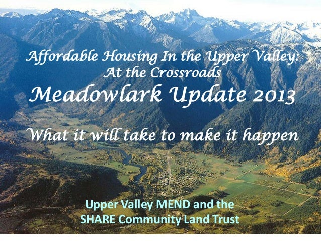 Affordable Housing In the Upper Valley:           At the CrossroadsMeadowlark Update 2013What it will take to make it happ...