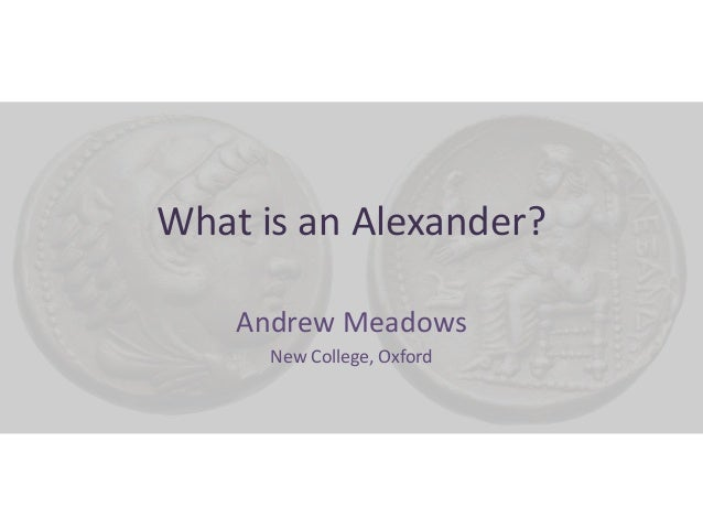 What is an Alexander? Andrew Meadows New College, Oxford