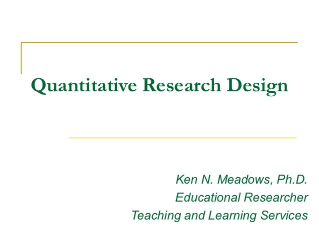 Quantitative Research Design                 Ken N. Meadows, Ph.D.                 Educational Researcher          Teachin...