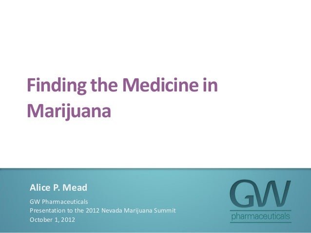 Finding the Medicine in Marijuana Alice P. Mead GW Pharmaceuticals Presentation to the 2012 Nevada Marijuana Summit Octobe...