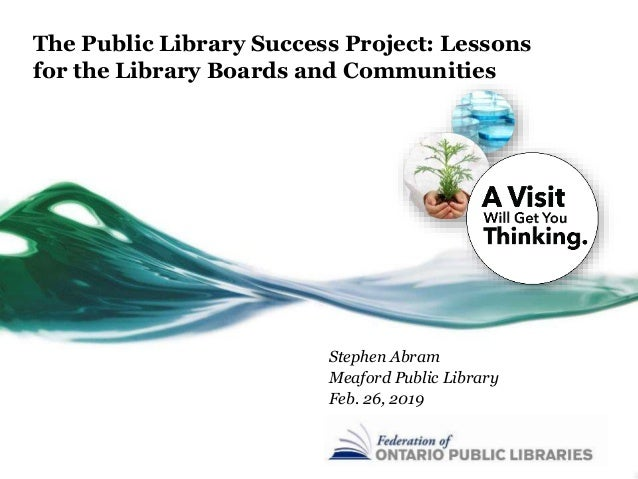The Public Library Success Project: Lessons for the Library Boards and Communities Stephen Abram Meaford Public Library Fe...