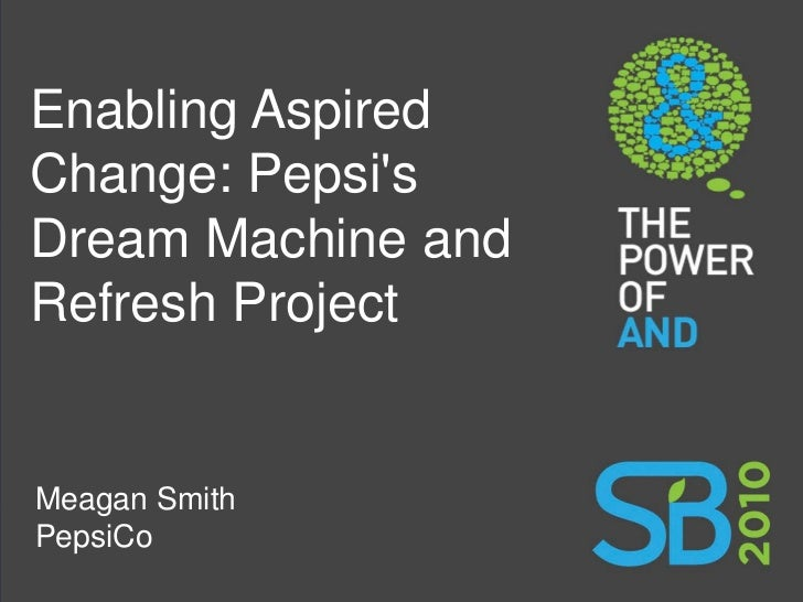 Enabling Aspired Change: Pepsi's Dream Machine and Refresh Project   Meagan Smith PepsiCo 1