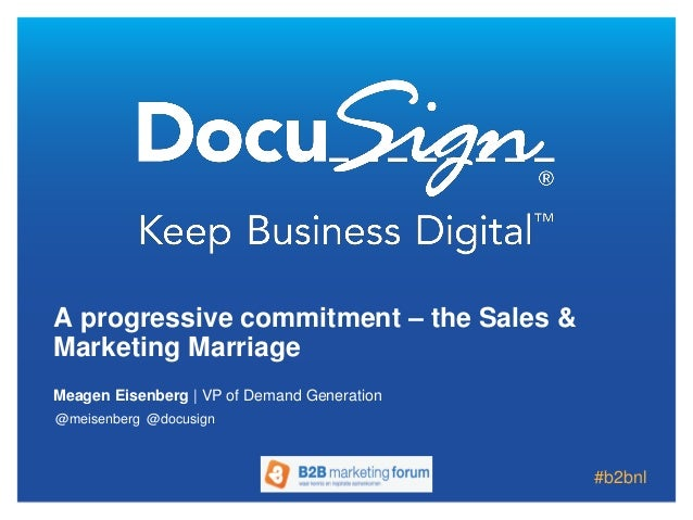 Meagen Eisenberg | VP of Demand Generation A progressive commitment – the Sales & Marketing Marriage @meisenberg @docusign...