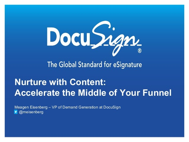 Nurture with Content:Accelerate the Middle of Your FunnelMeagen Eisenberg – VP of Demand Generation at DocuSign  @meisenberg