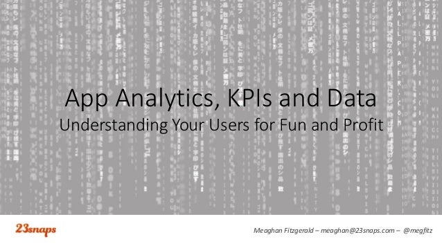 Meaghan Fitzgerald – meaghan@23snaps.com – @megfitz App Analytics, KPIs and Data Understanding Your Users for Fun and Prof...