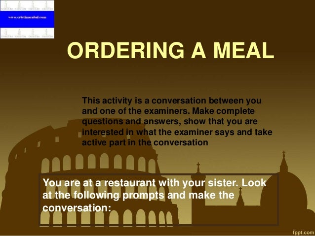 ORDERING A MEAL This activity is a conversation between you and one of the examiners. Make complete questions and answers,...