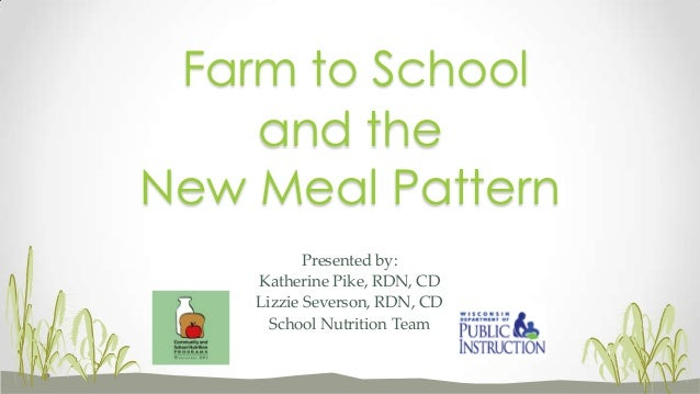 Presented by: Katherine Pike, RDN, CD Lizzie Severson, RDN, CD School Nutrition Team and the New Meal Pattern Farm to Scho...