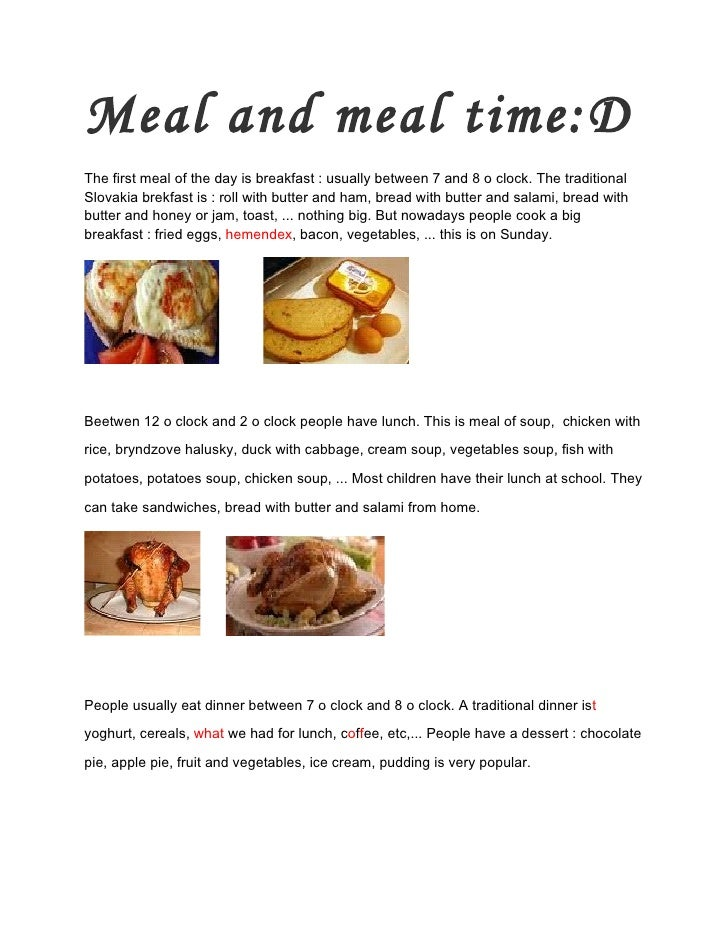 Meal and meal time:D The first meal of the day is breakfast : usually between 7 and 8 o clock. The traditional Slovakia br...