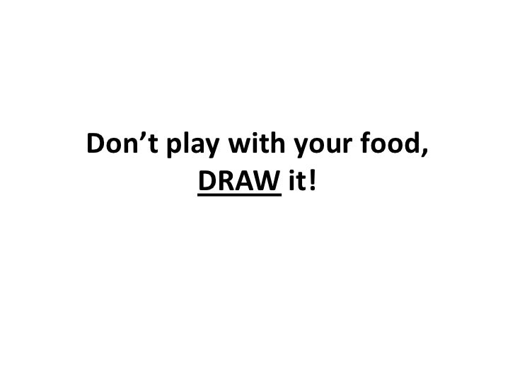 Don't play with your food,        DRAW it!