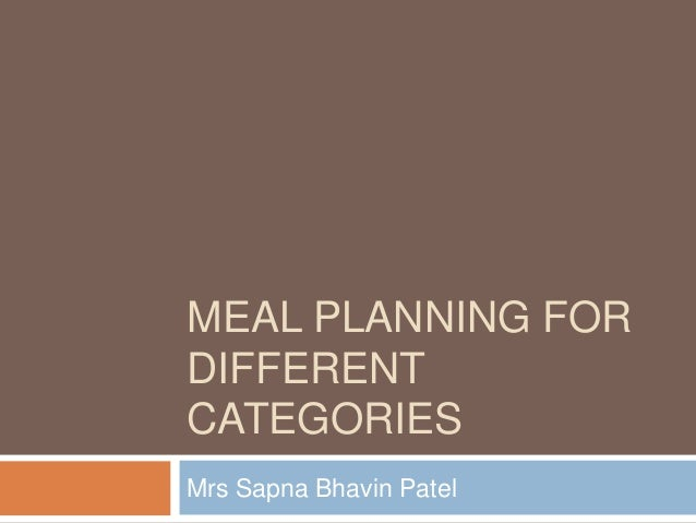 MEAL PLANNING FOR DIFFERENT CATEGORIES Mrs Sapna Bhavin Patel