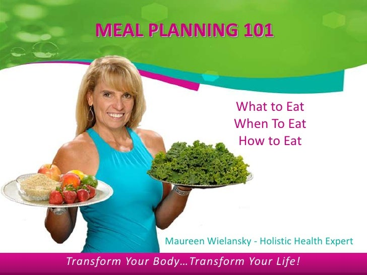 MEAL PLANNING 101<br />What to Eat<br />When To Eat<br />How to Eat<br />Maureen Wielansky - Holistic Health Expert<br />T...