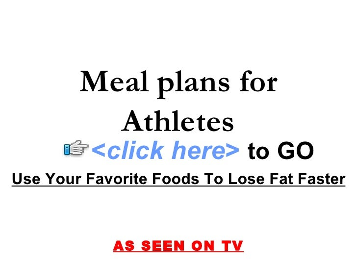 Use Your Favorite Foods To Lose Fat Faster AS SEEN ON TV Meal plans for Athletes < click here >   to   GO