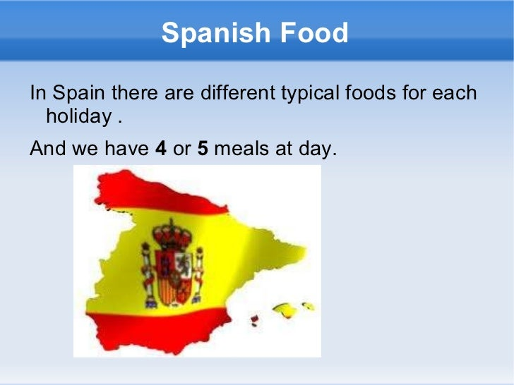 Spanish Food In Spain there are different typical foods for each holiday . And we have  4  or  5  meals at day.